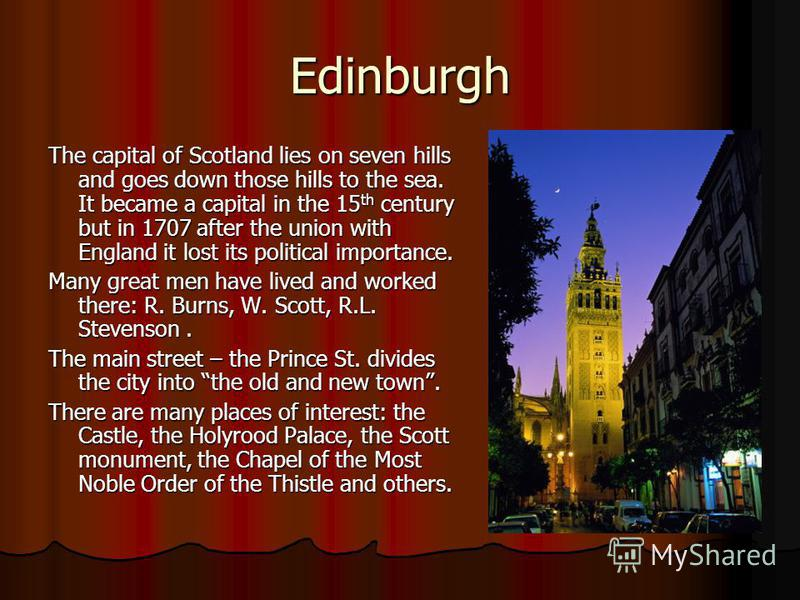 Edinburgh The capital of Scotland lies on seven hills and goes down those hills to the sea. It became a capital in the 15 th century but in 1707 after the union with England it lost its political importance. Many great men have lived and worked there