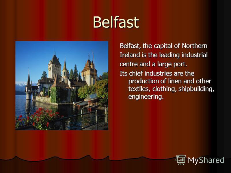 Belfast Belfast, the capital of Northern Ireland is the leading industrial centre and a large port. Its chief industries are the production of linen and other textiles, clothing, shipbuilding, engineering.