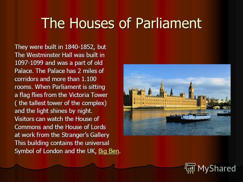 The Houses of Parliament They were built in 1840-1852, but The Westminster Hall was built in 1097-1099 and was a part of old Palace. The Palace has 2 miles of corridors and more than 1.100 rooms. When Parliament is sitting a flag flies from the Victo