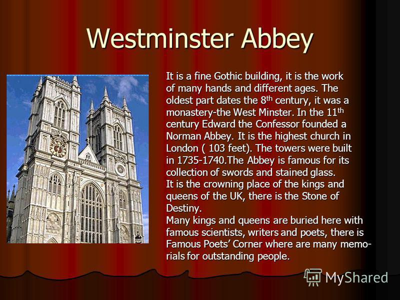 Westminster Abbey It is a fine Gothic building, it is the work of many hands and different ages. The oldest part dates the 8 th century, it was a monastery-the West Minster. In the 11 th century Edward the Confessor founded a Norman Abbey. It is the