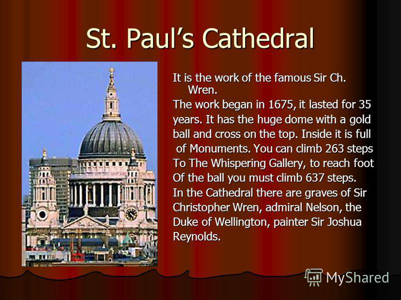 St. Pauls Cathedral It is the work of the famous Sir Ch. Wren. The work began in 1675, it lasted for 35 years. It has the huge dome with a gold ball and cross on the top. Inside it is full of Monuments. You can climb 263 steps of Monuments. You can c