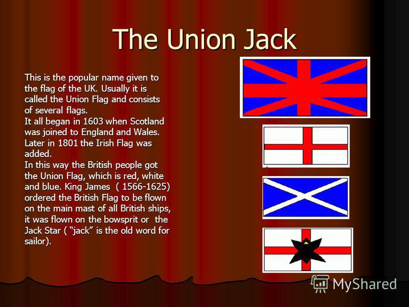 The Union Jack This is the popular name given to the flag of the UK. Usually it is called the Union Flag and consists of several flags. It all began in 1603 when Scotland was joined to England and Wales. Later in 1801 the Irish Flag was added. In thi