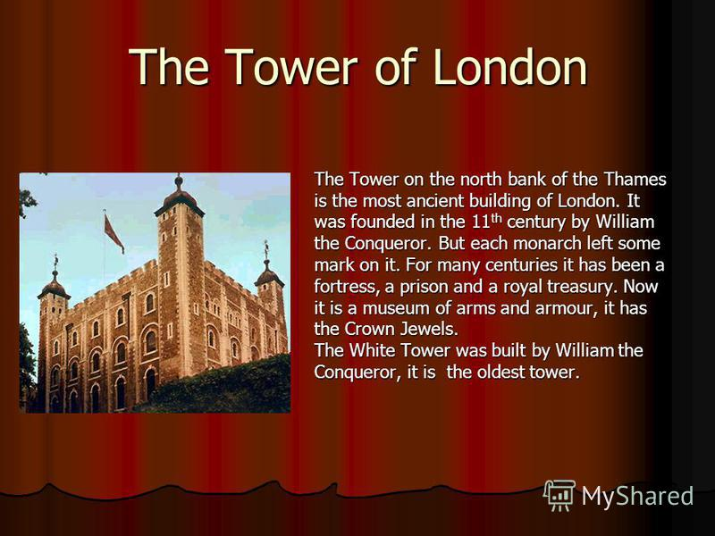 The Tower of London The Tower on the north bank of the Thames is the most ancient building of London. It was founded in the 11 th century by William the Conqueror. But each monarch left some mark on it. For many centuries it has been a fortress, a pr