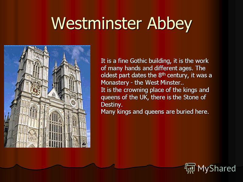 Westminster Abbey It is a fine Gothic building, it is the work of many hands and different ages. The oldest part dates the 8 th century, it was a Monastery - the West Minster.. It is the crowning place of the kings and queens of the UK, there is the