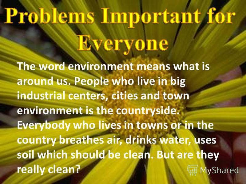 The word environment means what is around us. People who live in big industrial centers, cities and town environment is the countryside. Everybody who lives in towns or in the country breathes air, drinks water, uses soil which should be clean. But a