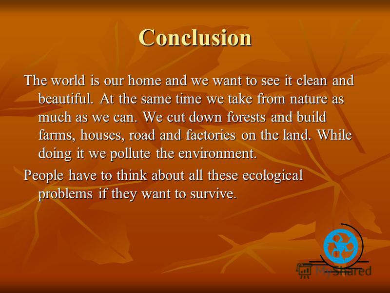 Conclusion The world is our home and we want to see it clean and beautiful. At the same time we take from nature as much as we can. We cut down forests and build farms, houses, road and factories on the land. While doing it we pollute the environment