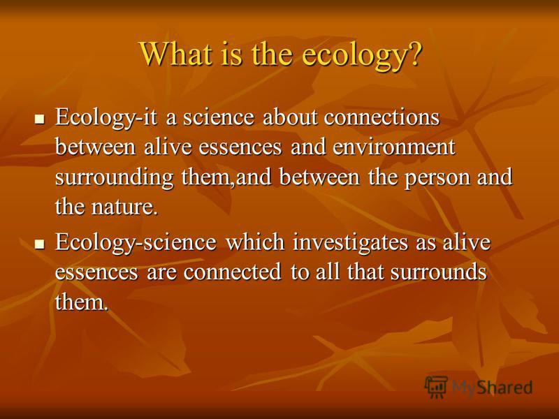 What is the ecology? Ecology-it a science about connections between alive essences and environment surrounding them,and between the person and the nature. Ecology-it a science about connections between alive essences and environment surrounding them,