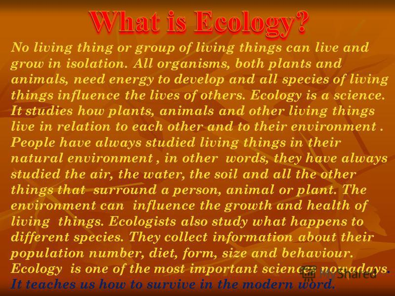 No living thing or group of living things can live and grow in isolation. All organisms, both plants and animals, need energy to develop and all species of living things influence the lives of others. Ecology is a science. It studies how plants, anim