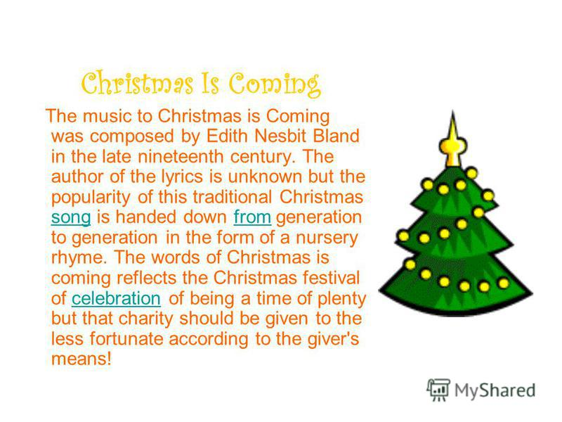 Christmas Is Coming The music to Christmas is Coming was composed by Edith Nesbit Bland in the late nineteenth century. The author of the lyrics is unknown but the popularity of this traditional Christmas song is handed down from generation to genera
