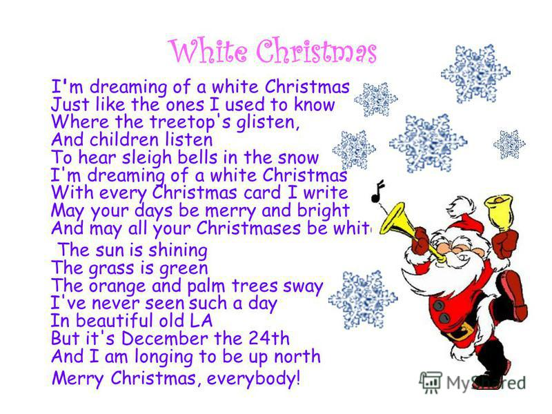 White Christmas I'm dreaming of a white Christmas Just like the ones I used to know Where the treetop's glisten, And children listen To hear sleigh bells in the snow I'm dreaming of a white Christmas With every Christmas card I write May your days be