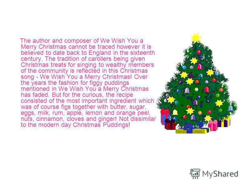 The author and composer of We Wish You a Merry Christmas cannot be traced however it is believed to date back to England in the sixteenth century. The tradition of carollers being given Christmas treats for singing to wealthy members of the community