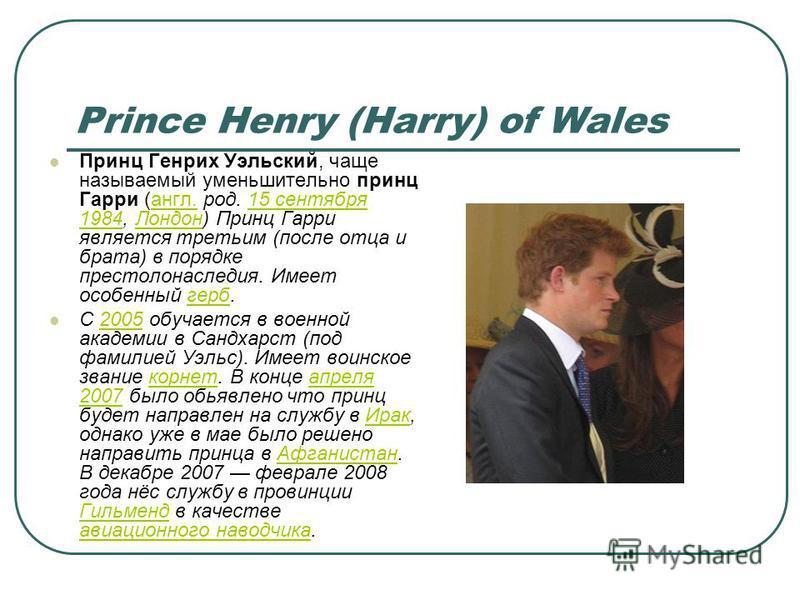 Prince Henry (Harry) of Wales Принц Генрих Уэльский, чаще называемый уменьшительно принц Гарри (англ. род. 15 сентября 1984, Лондон) Принц Гарри является третьим (после отца и брата) в порядке престолонаследия. Имеет особенный герб.англ.15 сентября 1