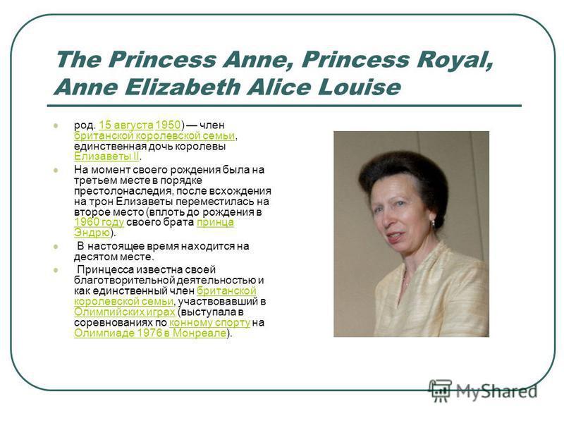 The Princess Anne, Princess Royal, Anne Elizabeth Alice Louise род. 15 августа 1950) член британской королевской семьи, единственная дочь королевы Елизаветы II.15 августа 1950 британской королевской семьи Елизаветы II На момент своего рождения была н