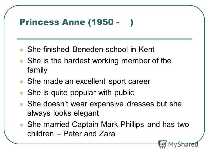 Princess Anne (1950 - ) She finished Beneden school in Kent She is the hardest working member of the family She made an excellent sport career She is quite popular with public She doesnt wear expensive dresses but she always looks elegant She married