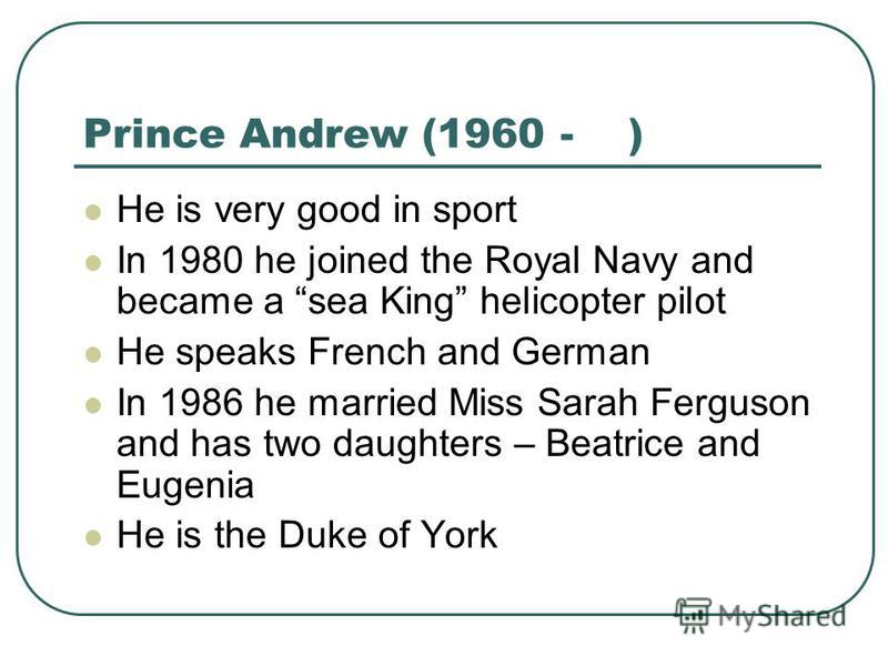 Prince Andrew (1960 - ) He is very good in sport In 1980 he joined the Royal Navy and became a sea King helicopter pilot He speaks French and German In 1986 he married Miss Sarah Ferguson and has two daughters – Beatrice and Eugenia He is the Duke of