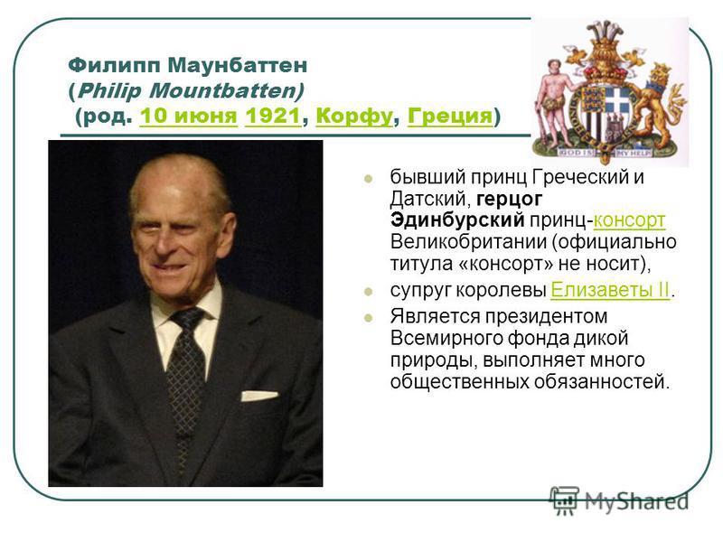Филипп Маунбаттен (Philip Mountbatten) (род. 10 июня 1921, Корфу, Греция)10 июня 1921Корфу Греция бывший принц Греческий и Датский, герцог Эдинбурский принц-консорт Великобритании (официально титула «консорт» не носит),консорт супруг королевы Елизаве