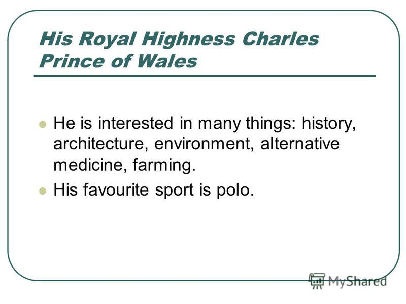 His Royal Highness Charles Prince of Wales He is interested in many things: history, architecture, environment, alternative medicine, farming. His favourite sport is polo.