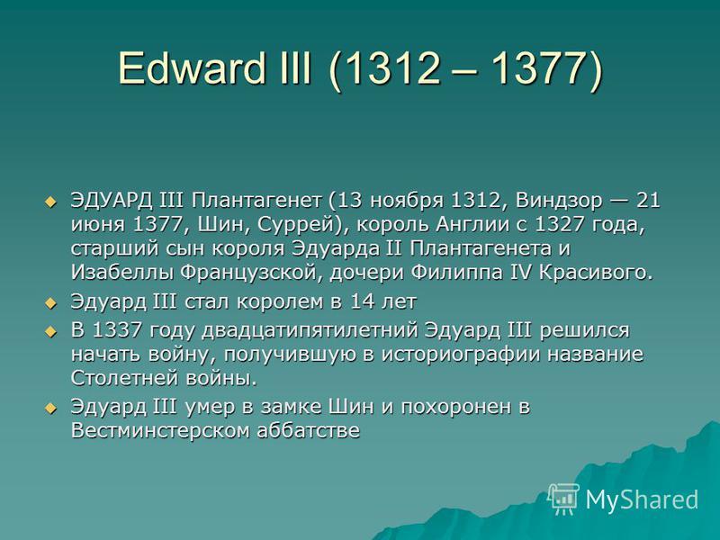 Edward III (1312 – 1377) ЭДУАРД III Плантагенет (13 ноября 1312, Виндзор 21 июня 1377, Шин, Суррей), король Англии с 1327 года, старший сын короля Эдуарда II Плантагенета и Изабеллы Французской, дочери Филиппа IV Красивого. ЭДУАРД III Плантагенет (13