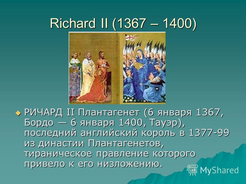 Richard II (1367 – 1400) РИЧАРД II Плантагенет (6 января 1367, Бордо 6 января 1400, Тауэр), последний английский король в 1377-99 из династии Плантагенетов, тираническое правление которого привело к его низложению. РИЧАРД II Плантагенет (6 января 136