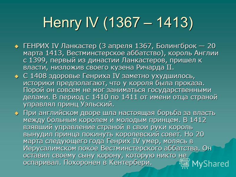 Henry IV (1367 – 1413) ГЕНРИХ IV Ланкастер (3 апреля 1367, Болингброк 20 марта 1413, Вестминстерское аббатство), король Англии с 1399, первый из династии Ланкастеров, пришел к власти, низложив своего кузена Ричарда II. ГЕНРИХ IV Ланкастер (3 апреля 1