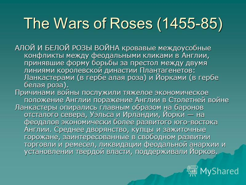The Wars of Roses (1455-85) АЛОЙ И БЕЛОЙ РОЗЫ ВОЙНА кровавые междоусобные конфликты между феодальными кликами в Англии, принявшие форму борьбы за престол между двумя линиями королевской династии Плантагенетов: Ланкастерами (в гербе алая роза) и Йорка