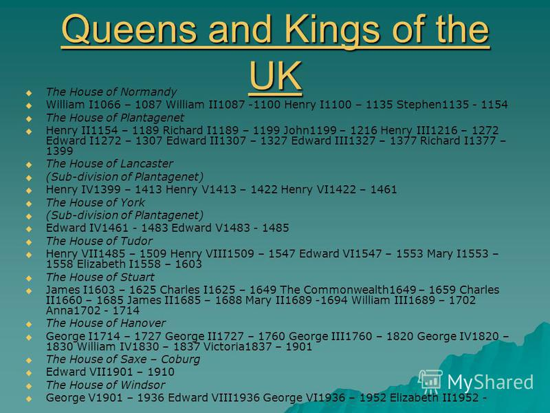 Queens and Kings of the UK Queens and Kings of the UK The House of Normandy William I1066 – 1087 William II1087 -1100 Henry I1100 – 1135 Stephen1135 - 1154 The House of Plantagenet Henry II1154 – 1189 Richard I1189 – 1199 John1199 – 1216 Henry III121