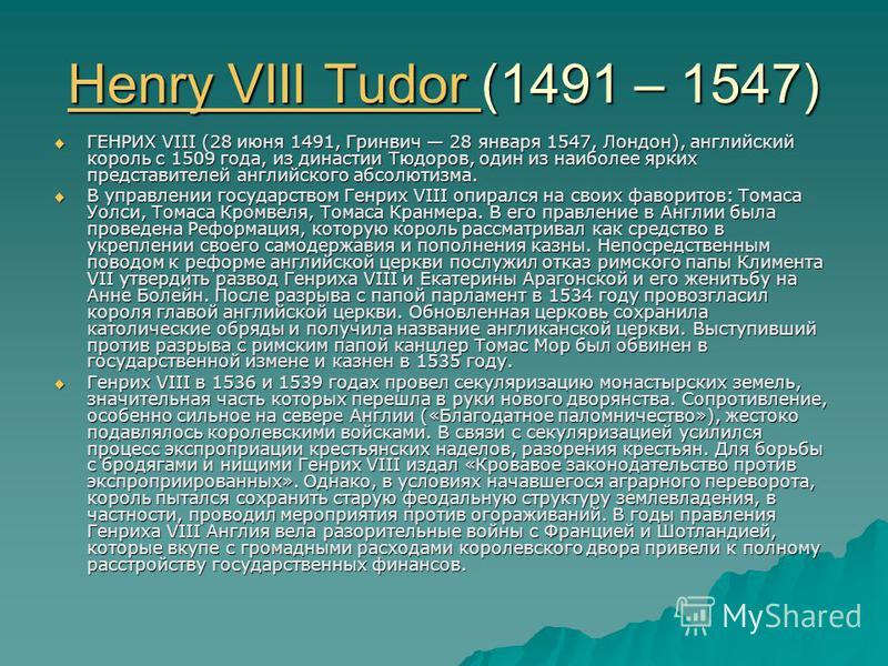 Henry VIII Tudor Henry VIII Tudor (1491 – 1547) Henry VIII Tudor ГЕНРИХ VIII (28 июня 1491, Гринвич 28 января 1547, Лондон), английский король с 1509 года, из династии Тюдоров, один из наиболее ярких представителей английского абсолютизма. ГЕНРИХ VII