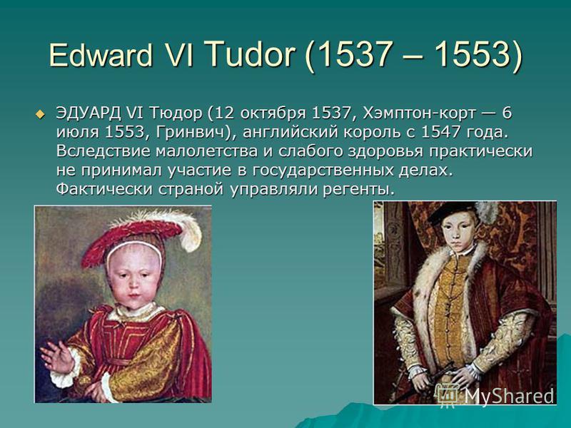 Edward VI Tudor (1537 – 1553) ЭДУАРД VI Тюдор (12 октября 1537, Хэмптон-корт 6 июля 1553, Гринвич), английский король с 1547 года. Вследствие малолетства и слабого здоровья практически не принимал участие в государственных делах. Фактически страной у