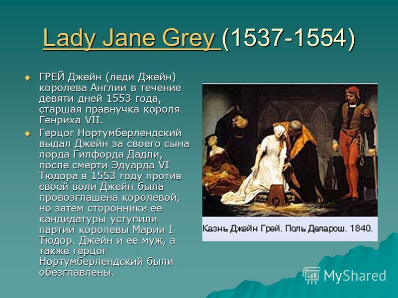 Lady Jane Grey Lady Jane Grey (1537-1554) Lady Jane Grey ГРЕЙ Джейн (леди Джейн) королева Англии в течение девяти дней 1553 года, старшая правнучка короля Генриха VII. ГРЕЙ Джейн (леди Джейн) королева Англии в течение девяти дней 1553 года, старшая п