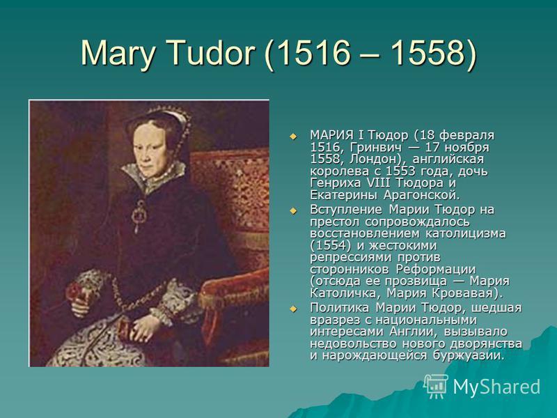 Mary Tudor (1516 – 1558) МАРИЯ I Тюдор (18 февраля 1516, Гринвич 17 ноября 1558, Лондон), английская королева с 1553 года, дочь Генриха VIII Тюдора и Екатерины Арагонской. МАРИЯ I Тюдор (18 февраля 1516, Гринвич 17 ноября 1558, Лондон), английская ко
