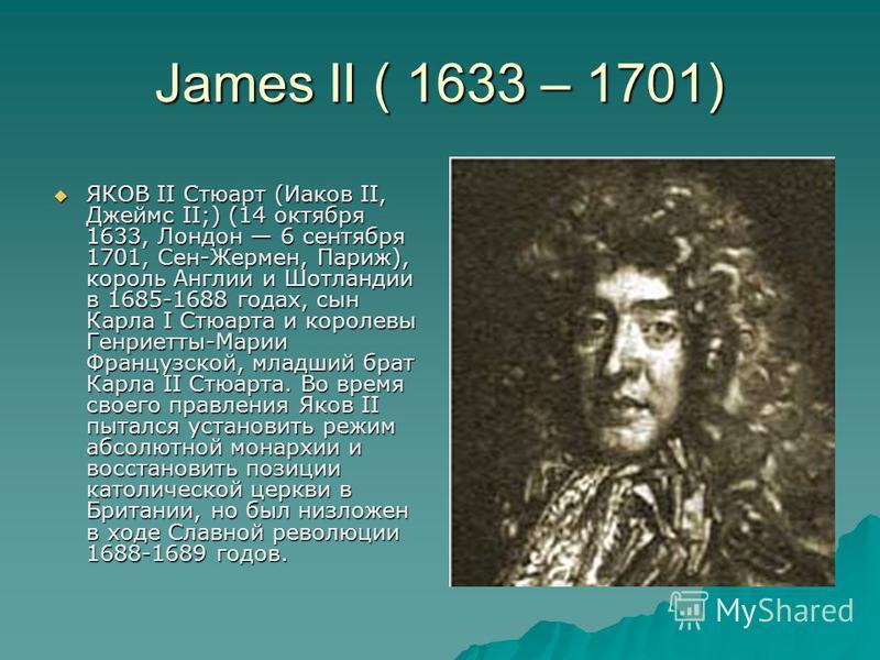 James II ( 1633 – 1701) ЯКОВ II Стюарт (Иаков II, Джеймс II;) (14 октября 1633, Лондон 6 сентября 1701, Сен-Жермен, Париж), король Англии и Шотландии в 1685-1688 годах, сын Карла I Стюарта и королевы Генриетты-Марии Французской, младший брат Карла II