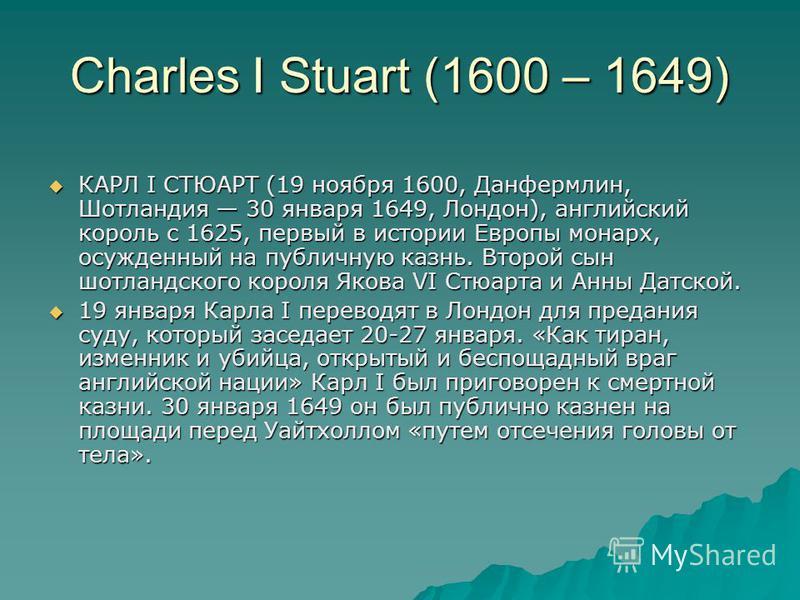 Charles I Stuart (1600 – 1649) КАРЛ I СТЮАРТ (19 ноября 1600, Данфермлин, Шотландия 30 января 1649, Лондон), английский король с 1625, первый в истории Европы монарх, осужденный на публичную казнь. Второй сын шотландского короля Якова VI Стюарта и Ан