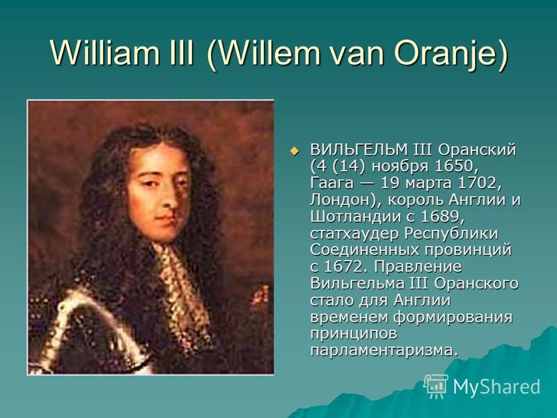 William III (Willem van Oranje) ВИЛЬГЕЛЬМ III Оранский (4 (14) ноября 1650, Гаага 19 марта 1702, Лондон), король Англии и Шотландии с 1689, статхаудер Республики Соединенных провинций с 1672. Правление Вильгельма III Оранского стало для Англии времен