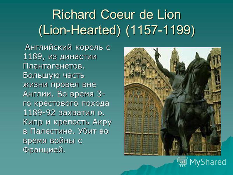 Richard Coeur de Lion (Lion-Hearted) (1157-1199) Aнглийский король с 1189, из династии Плантагенетов. Большую часть жизни провел вне Англии. Во время 3- го крестового похода 1189-92 захватил о. Кипр и крепость Акру в Палестине. Убит во время войны с