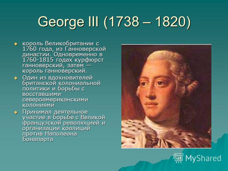 George III (1738 – 1820) король Великобритании с 1760 года, из Ганноверской династии. Одновременно в 1760-1815 годах курфюрст ганноверский, затем король ганноверский. король Великобритании с 1760 года, из Ганноверской династии. Одновременно в 1760-18