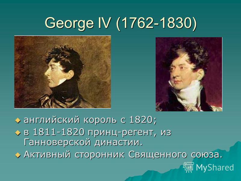 George IV (1762-1830) английский король с 1820; английский король с 1820; в 1811-1820 принц-регент, из Ганноверской династии. в 1811-1820 принц-регент, из Ганноверской династии. Активный сторонник Священного союза. Активный сторонник Священного союза