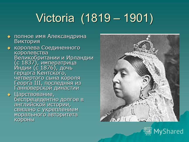 Victoria (1819 – 1901) полное имя Александрина Виктория полное имя Александрина Виктория королева Соединенного королевства Великобритании и Ирландии (с 1837), императрица Индии (с 1876), дочь герцога Кентского, четвертого сына короля Георга III, посл
