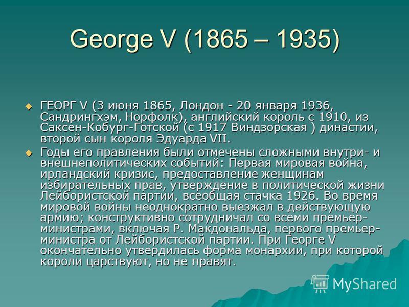 George V (1865 – 1935) ГЕОРГ V (3 июня 1865, Лондон - 20 января 1936, Сандрингхэм, Норфолк), английский король с 1910, из Саксен-Кобург-Готской (с 1917 Виндзорская ) династии, второй сын короля Эдуарда VII. ГЕОРГ V (3 июня 1865, Лондон - 20 января 19