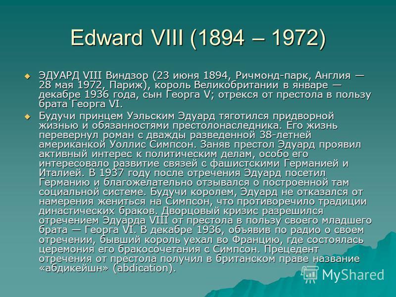 Edward VIII (1894 – 1972) ЭДУАРД VIII Виндзор (23 июня 1894, Ричмонд-парк, Англия 28 мая 1972, Париж), король Великобритании в январе декабре 1936 года, сын Георга V; отрекся от престола в пользу брата Георга VI. ЭДУАРД VIII Виндзор (23 июня 1894, Ри