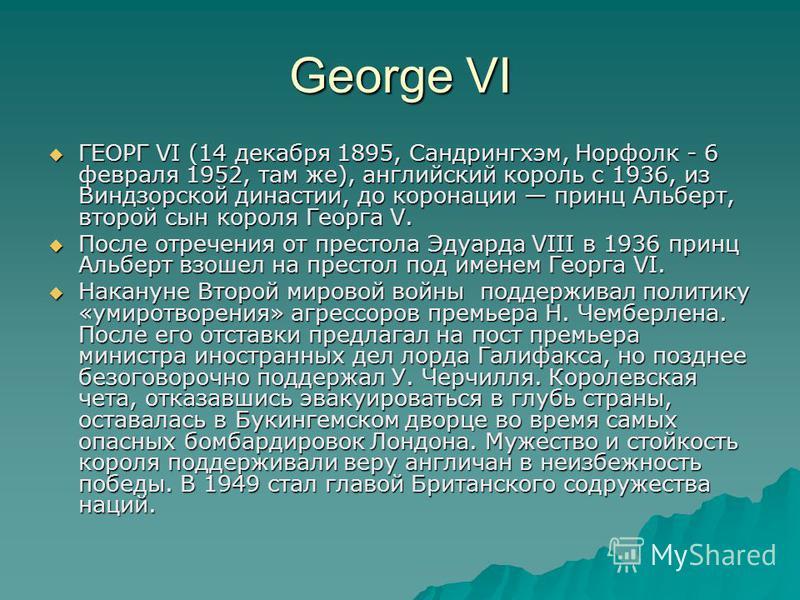 George VI ГЕОРГ VI (14 декабря 1895, Сандрингхэм, Норфолк - 6 февраля 1952, там же), английский король с 1936, из Виндзорской династии, до коронации принц Альберт, второй сын короля Георга V. ГЕОРГ VI (14 декабря 1895, Сандрингхэм, Норфолк - 6 феврал