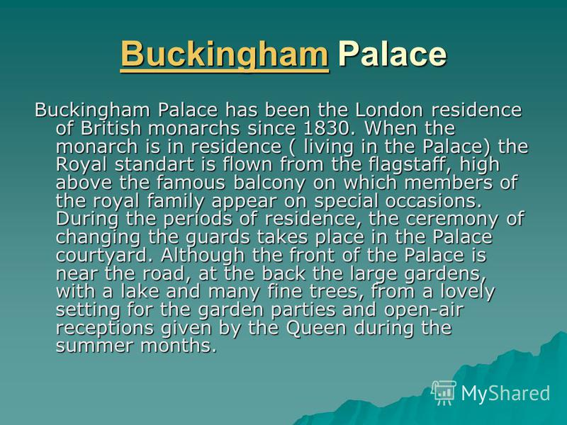 BuckinghamBuckingham Palace Buckingham Buckingham Palace has been the London residence of British monarchs since 1830. When the monarch is in residence ( living in the Palace) the Royal standart is flown from the flagstaff, high above the famous balc