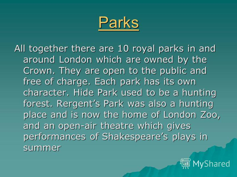 Parks All together there are 10 royal parks in and around London which are owned by the Crown. They are open to the public and free of charge. Each park has its own character. Hide Park used to be a hunting forest. Rergents Park was also a hunting pl