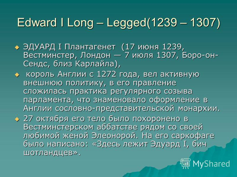 Edward I Long – Legged(1239 – 1307) ЭДУАРД I Плантагенет (17 июня 1239, Вестминстер, Лондон 7 июля 1307, Боро-он- Сендс, близ Карлайла), ЭДУАРД I Плантагенет (17 июня 1239, Вестминстер, Лондон 7 июля 1307, Боро-он- Сендс, близ Карлайла), король Англи