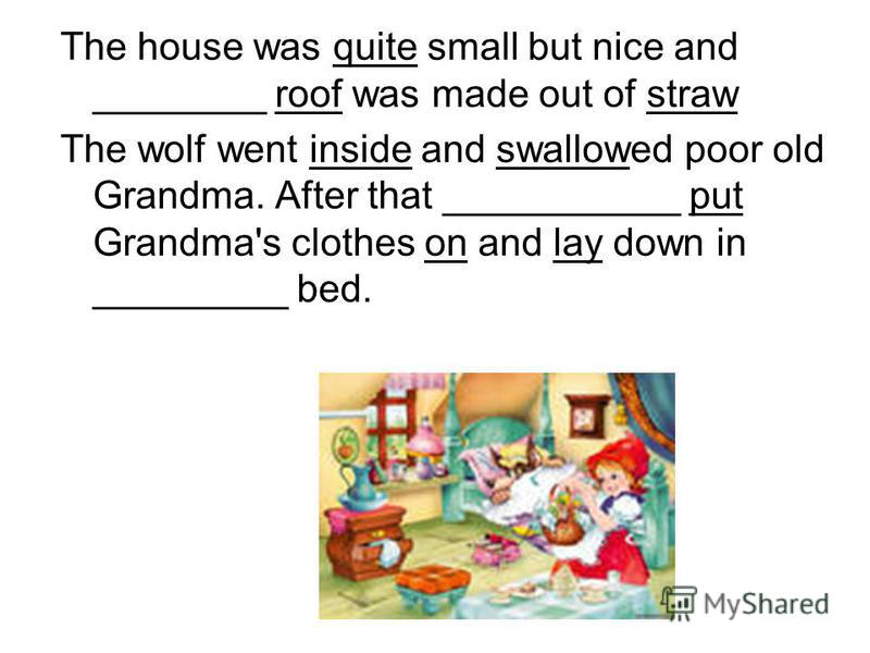 The house was quite small but nice and ________ roof was made out of straw The wolf went inside and swallowed poor old Grandma. After that ___________ put Grandma's clothes on and lay down in _________ bed.