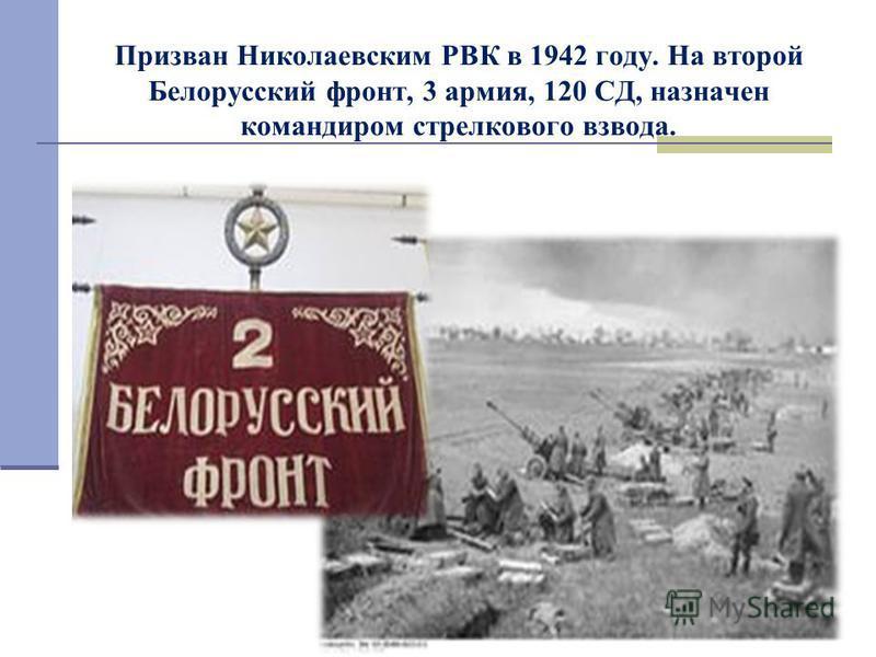Призван Николаевским РВК в 1942 году. На второй Белорусский фронт, 3 армия, 120 СД, назначен командиром стрелкового взвода.