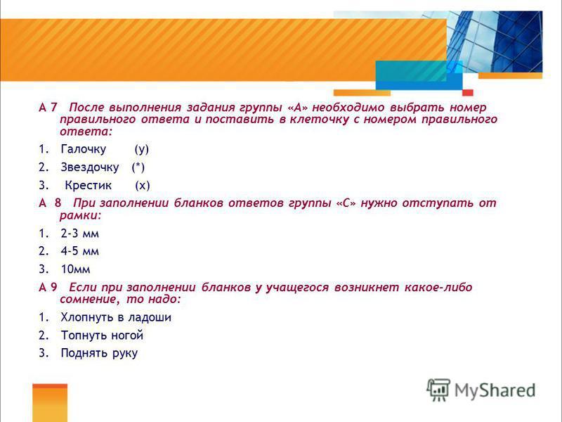 А 7 После выполнения задания группы «А» необходимо выбрать номер правильного ответа и поставить в клеточку с номером правильного ответа: 1. Галочку (у) 2. Звездочку (*) 3. Крестик (х) А 8 При заполнении бланков ответов группы «С» нужно отступать от р