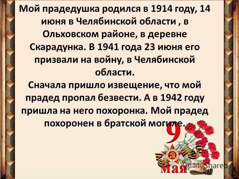 Мой прадедушка родился в 1914 году, 14 июня в Челябинской области, в Ольховском районе, в деревне Скарадунка. В 1941 года 23 июня его призвали на войну, в Челябинской области. Сначала пришло извещение, что мой прадед пропал безвести. А в 1942 году пр