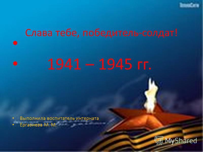 Слава тебе, победитель-солдат! 1941 – 1945 гг. Выполнила воспитатель интерната Ергазиева М. М.