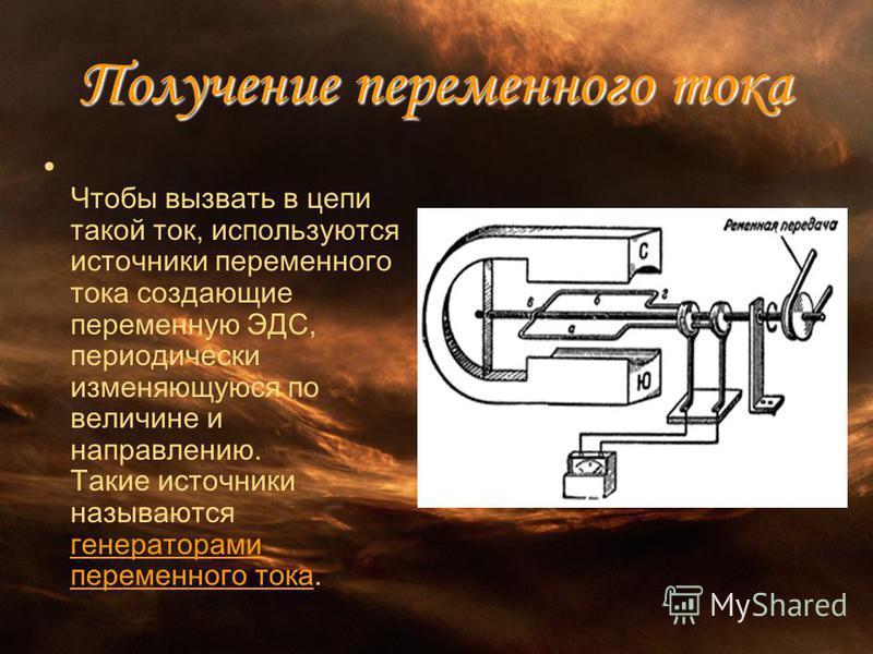 Получение переменного тока Чтобы вызвать в цепи такой ток, используются источники переменного тока создающие переменную ЭДС, периодически изменяющуюся по величине и направлению. Такие источники называются генераторами переменного тока.
