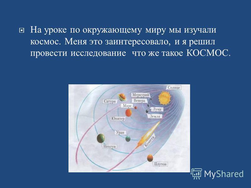 На уроке по окружающему миру мы изучали космос. Меня это заинтересовало, и я решил провести исследование что же такое КОСМОС.